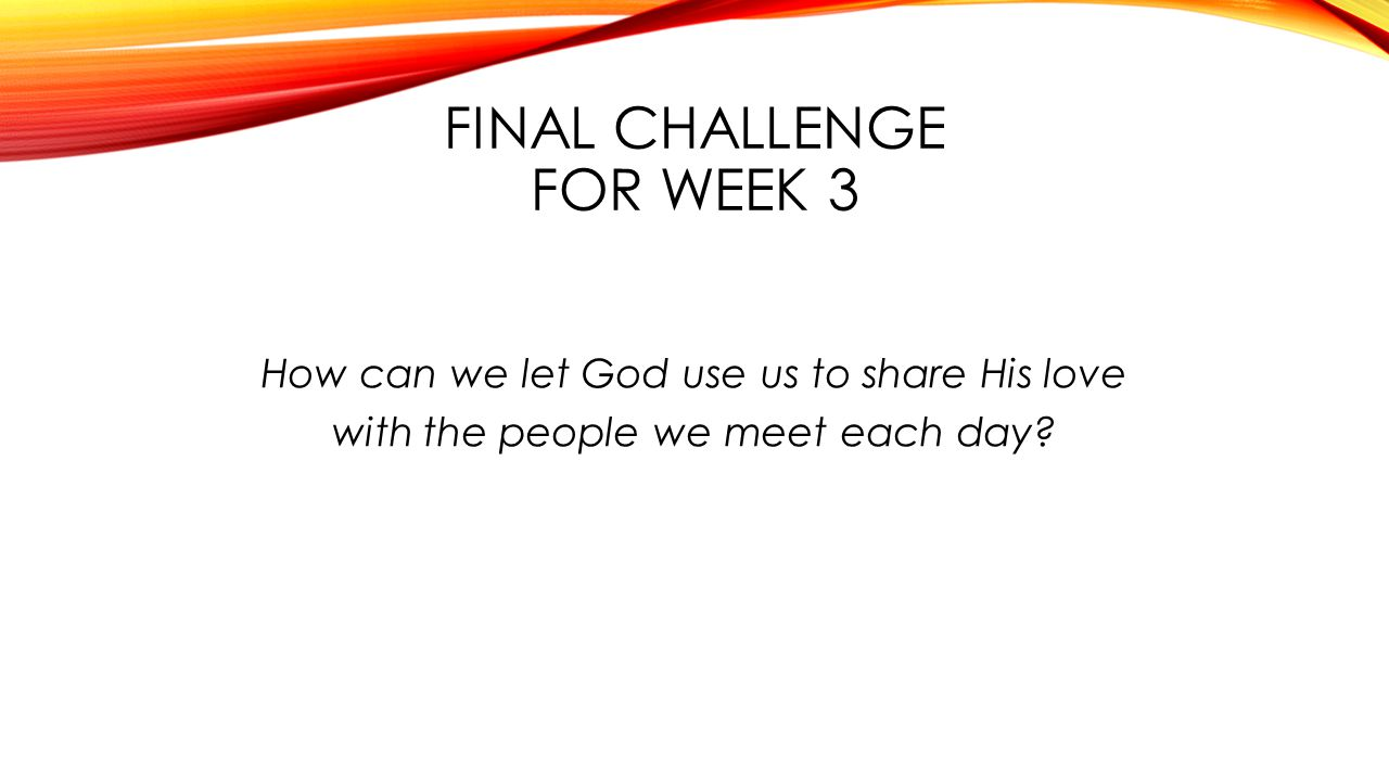 FINAL CHALLENGE FOR WEEK 3 How can we let God use us to share His love with the people we meet each day