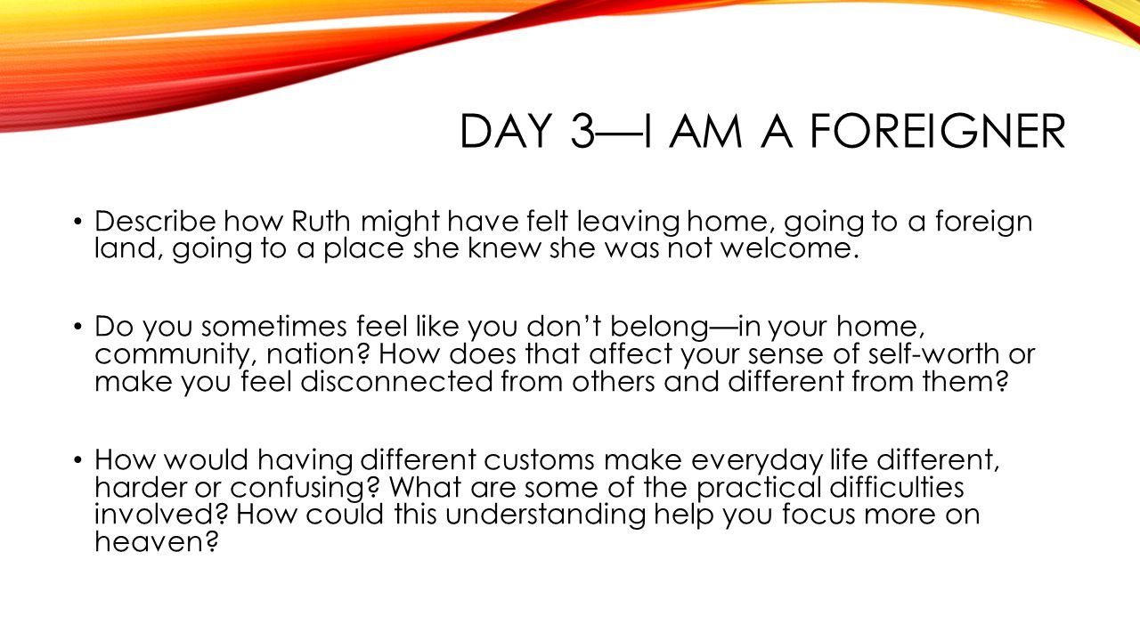 DAY 3—I AM A FOREIGNER Describe how Ruth might have felt leaving home, going to a foreign land, going to a place she knew she was not welcome.