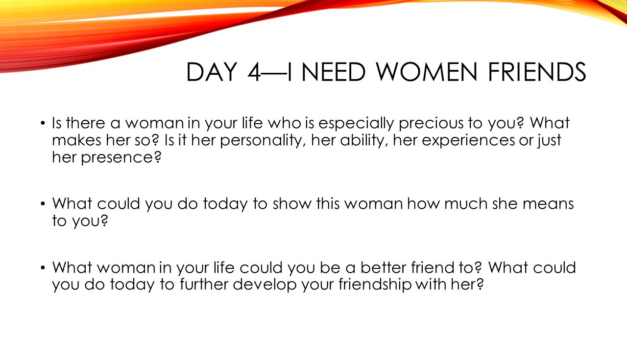 DAY 4—I NEED WOMEN FRIENDS Is there a woman in your life who is especially precious to you.