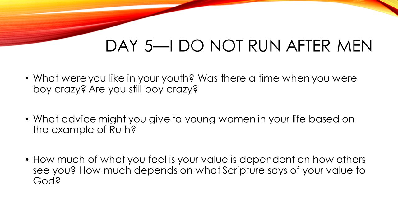 DAY 5—I DO NOT RUN AFTER MEN What were you like in your youth.