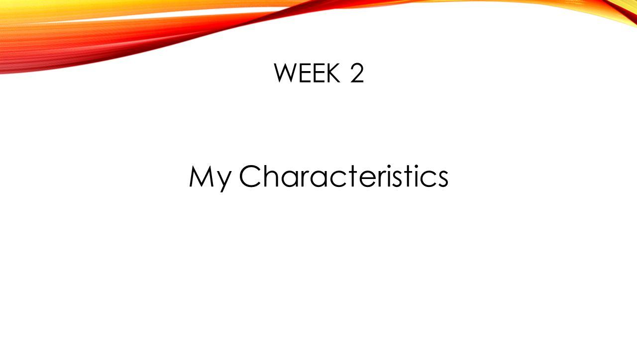 WEEK 2 My Characteristics