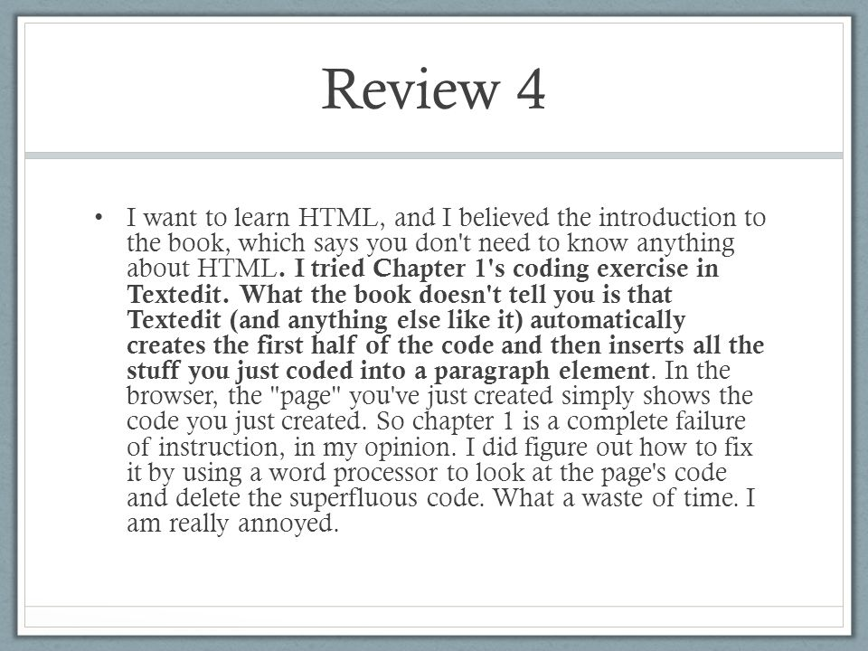 Review 4 I want to learn HTML, and I believed the introduction to the book, which says you don t need to know anything about HTML.