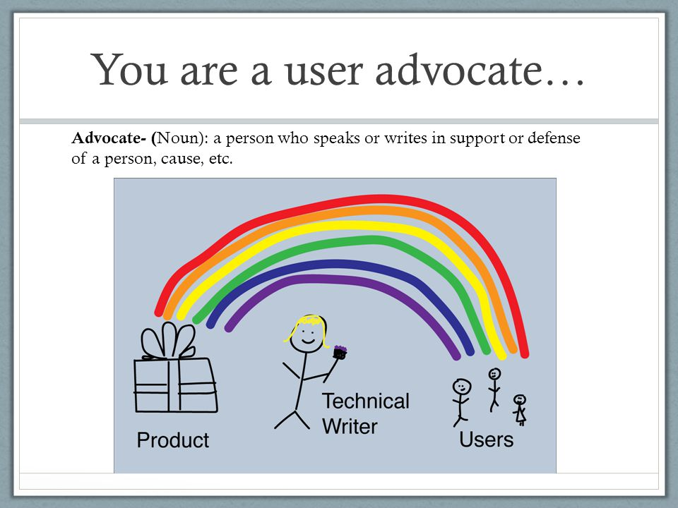 You are a user advocate… Advocate- ( Noun): a person who speaks or writes in support or defense of a person, cause, etc.