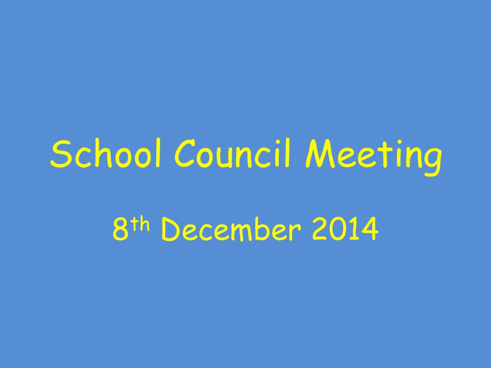 School Council Meeting 8 th December 2014