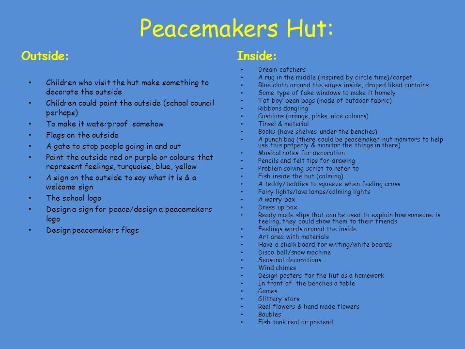 Peacemakers Hut: Outside: Children who visit the hut make something to decorate the outside Children could paint the outside (school council perhaps) To make it waterproof somehow Flags on the outside A gate to stop people going in and out Paint the outside red or purple or colours that represent feelings, turquoise, blue, yellow A sign on the outside to say what it is & a welcome sign The school logo Design a sign for peace/design a peacemakers logo Design peacemakers flags Inside: Dream catchers A rug in the middle (inspired by circle time)/carpet Blue cloth around the edges inside, draped liked curtains Some type of fake windows to make it homely 'Fat boy' bean bags (made of outdoor fabric) Ribbons dangling Cushions (orange, pinks, nice colours) Tinsel & material Books (have shelves under the benches) A punch bag (there could be peacemaker hut monitors to help use this properly & monitor the things in there) Musical notes for decoration Pencils and felt tips for drawing Problem solving script to refer to Fish inside the hut (calming) A teddy/teddies to squeeze when feeling cross Fairy lights/lava lamps/calming lights A worry box Dress up box Ready made slips that can be used to explain how someone is feeling, they could show them to their friends Feelings words around the inside Art area with materials Have a chalk board for writing/white boards Disco ball/snow machine Seasonal decorations Wind chimes Design posters for the hut as a homework In front of the benches a table Games Glittery stars Real flowers & hand made flowers Baubles Fish tank real or pretend