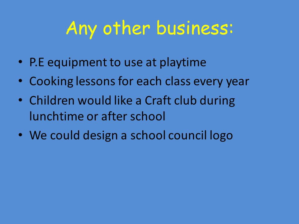 Any other business: P.E equipment to use at playtime Cooking lessons for each class every year Children would like a Craft club during lunchtime or after school We could design a school council logo