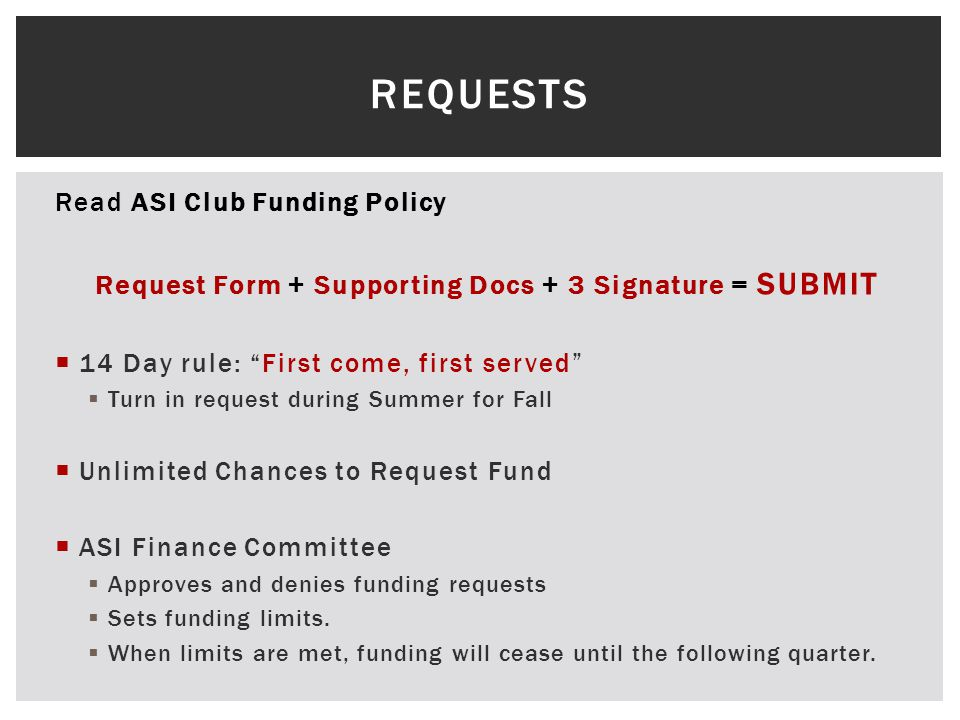 Read ASI Club Funding Policy Request Form + Supporting Docs + 3 Signature = SUBMIT  14 Day rule: First come, first served  Turn in request during Summer for Fall  Unlimited Chances to Request Fund  ASI Finance Committee  Approves and denies funding requests  Sets funding limits.