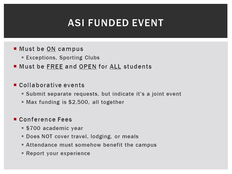  Must be ON campus  Exceptions, Sporting Clubs  Must be FREE and OPEN for ALL students  Collaborative events  Submit separate requests, but indicate it's a joint event  Max funding is $2,500, all together  Conference Fees  $700 academic year  Does NOT cover travel, lodging, or meals  Attendance must somehow benefit the campus  Report your experience ASI FUNDED EVENT