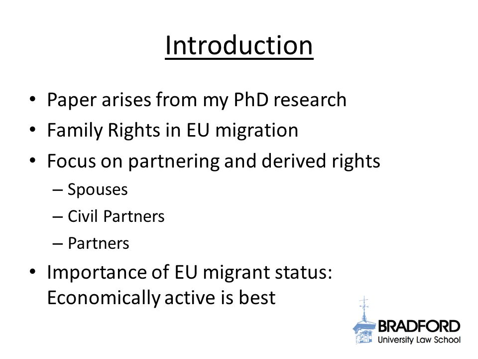 Introduction Paper arises from my PhD research Family Rights in EU migration Focus on partnering and derived rights – Spouses – Civil Partners – Partners Importance of EU migrant status: Economically active is best
