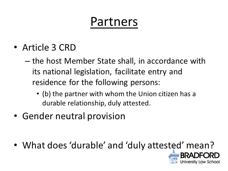 Partners Article 3 CRD – the host Member State shall, in accordance with its national legislation, facilitate entry and residence for the following persons: (b) the partner with whom the Union citizen has a durable relationship, duly attested.