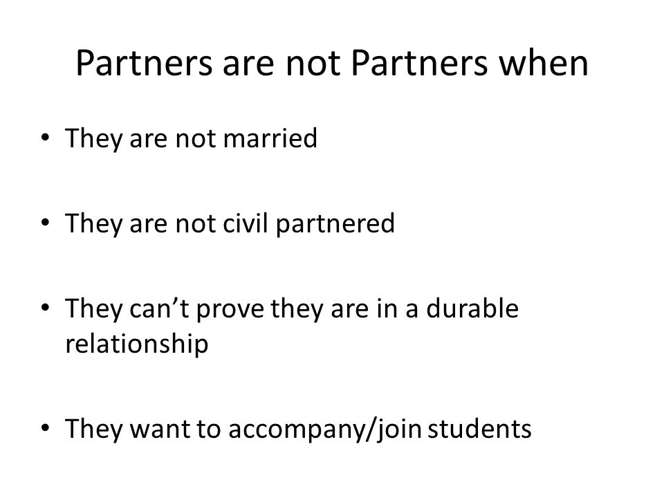 Partners are not Partners when They are not married They are not civil partnered They can't prove they are in a durable relationship They want to accompany/join students