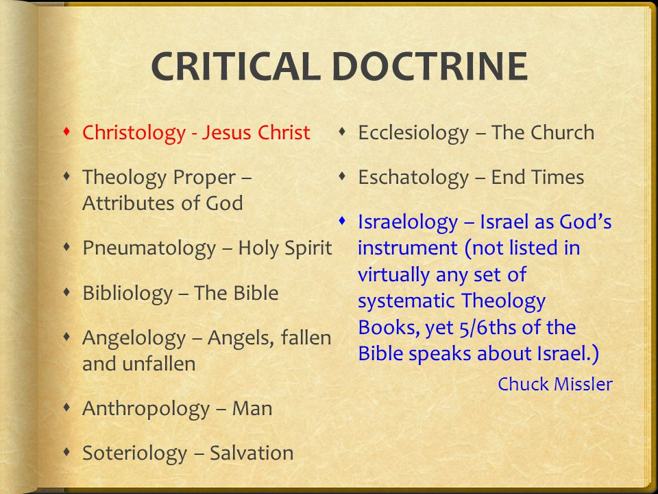 CRITICAL DOCTRINE  Christology - Jesus Christ  Theology Proper – Attributes of God  Pneumatology – Holy Spirit  Bibliology – The Bible  Angelology – Angels, fallen and unfallen  Anthropology – Man  Soteriology – Salvation  Ecclesiology – The Church  Eschatology – End Times  Israelology – Israel as God's instrument (not listed in virtually any set of systematic Theology Books, yet 5/6ths of the Bible speaks about Israel.) Chuck Missler