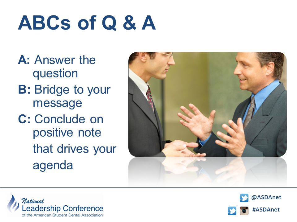 #ASDAnet @ASDAnet ABCs of Q & A A: Answer the question B: Bridge to your message C: Conclude on positive note that drives your agenda