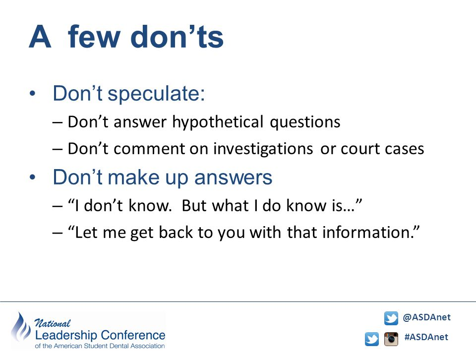 #ASDAnet @ASDAnet A few don'ts Don't speculate: – Don't answer hypothetical questions – Don't comment on investigations or court cases Don't make up answers – I don't know.