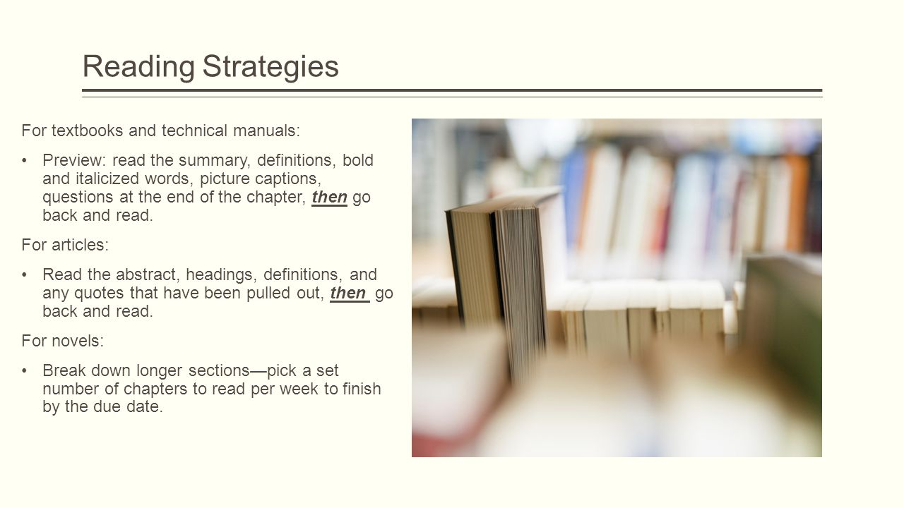 Reading Strategies For textbooks and technical manuals: Preview: read the summary, definitions, bold and italicized words, picture captions, questions