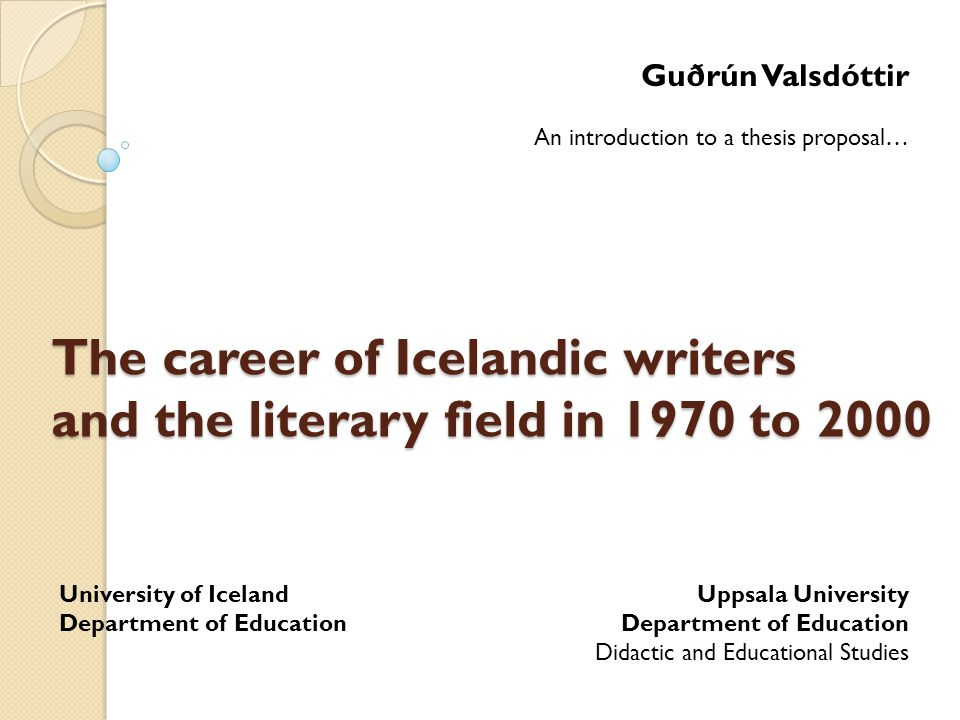 The career of Icelandic writers and the literary field in 1970 to 2000 Guðrún Valsdóttir An introduction to a thesis proposal… Uppsala University Department of Education Didactic and Educational Studies University of Iceland Department of Education