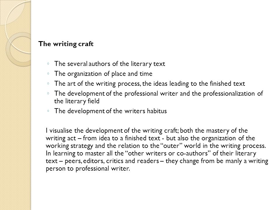 The writing craft ◦ The several authors of the literary text ◦ The organization of place and time ◦ The art of the writing process, the ideas leading to the finished text ◦ The development of the professional writer and the professionalization of the literary field ◦ The development of the writers habitus I visualise the development of the writing craft; both the mastery of the writing act – from idea to a finished text - but also the organization of the working strategy and the relation to the outer world in the writing process.