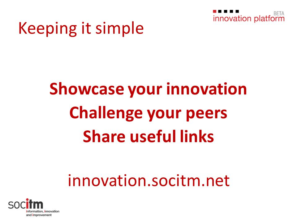 Keeping it simple Showcase your innovation Challenge your peers Share useful links innovation.socitm.net