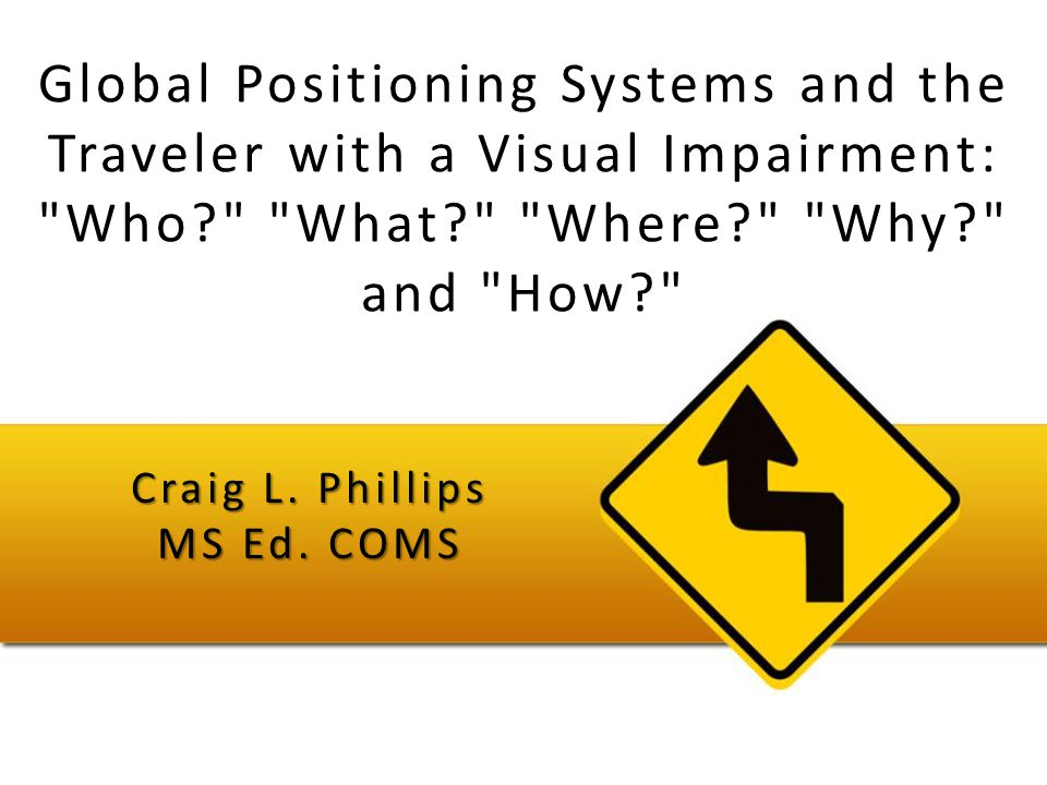 Global Positioning Systems and the Traveler with a Visual Impairment: Who What Where Why and How Craig L.