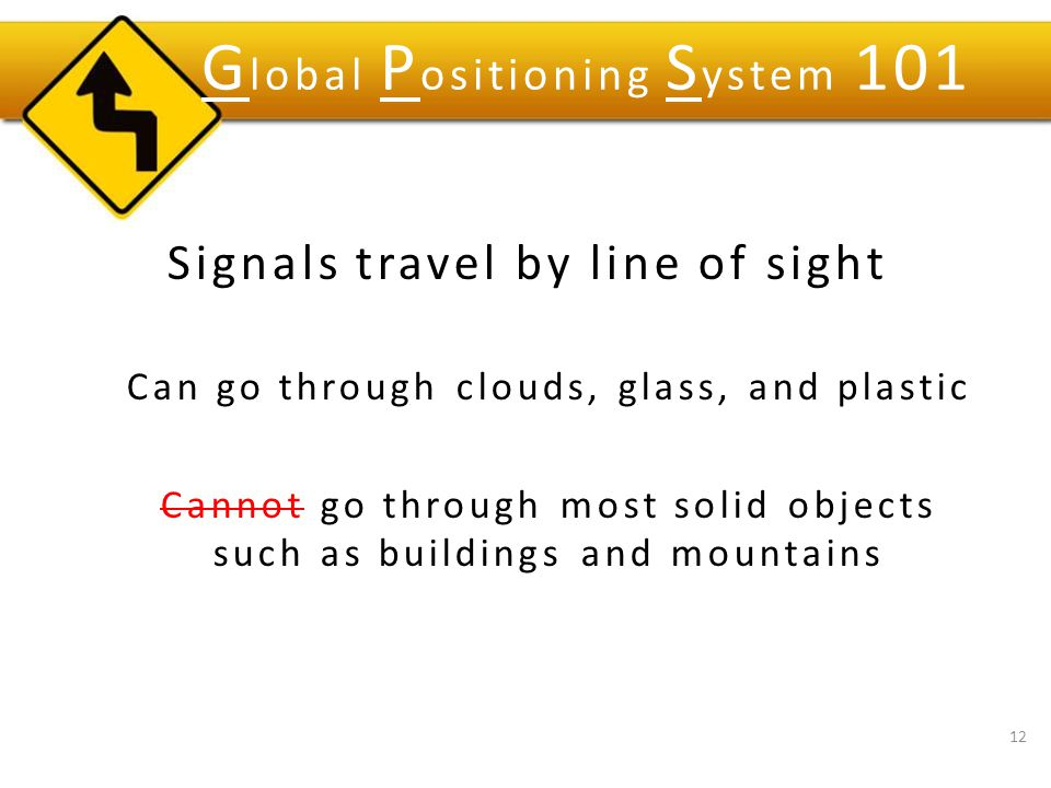 Signals travel by line of sight Can go through clouds, glass, and plastic Cannot go through most solid objects such as buildings and mountains 12 G lobal P ositioning S ystem 101