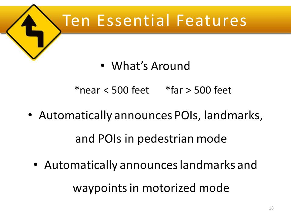 Ten Essential Features What's Around *near 500 feet Automatically announces POIs, landmarks, and POIs in pedestrian mode Automatically announces landmarks and waypoints in motorized mode 18