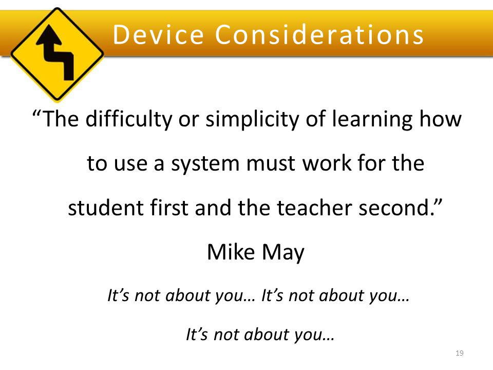 Device Considerations The difficulty or simplicity of learning how to use a system must work for the student first and the teacher second. Mike May It's not about you… 19