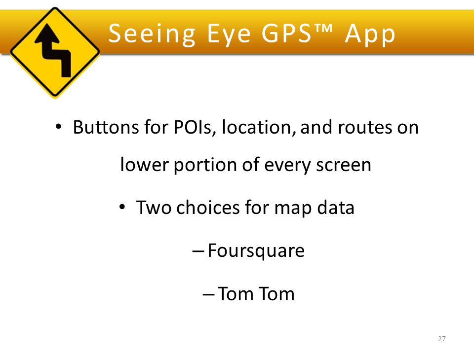 Seeing Eye GPS™ App Buttons for POIs, location, and routes on lower portion of every screen Two choices for map data – Foursquare – Tom Tom 27
