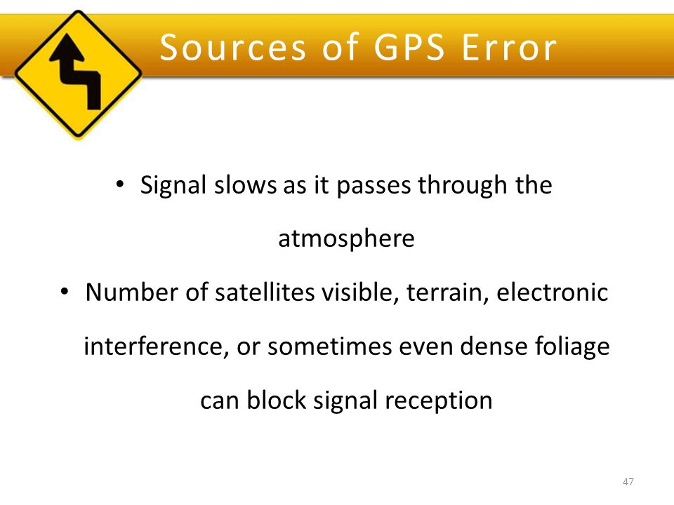 Sources of GPS Error Signal slows as it passes through the atmosphere Number of satellites visible, terrain, electronic interference, or sometimes even dense foliage can block signal reception 47
