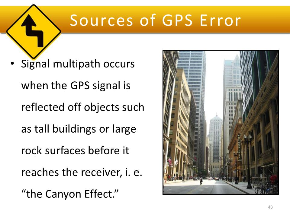 Sources of GPS Error Signal multipath occurs when the GPS signal is reflected off objects such as tall buildings or large rock surfaces before it reaches the receiver, i.
