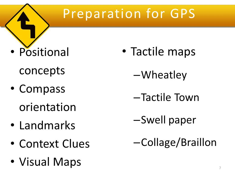 Preparation for GPS Positional concepts Compass orientation Landmarks Context Clues Visual Maps Tactile maps – Wheatley – Tactile Town – Swell paper – Collage/Braillon 7
