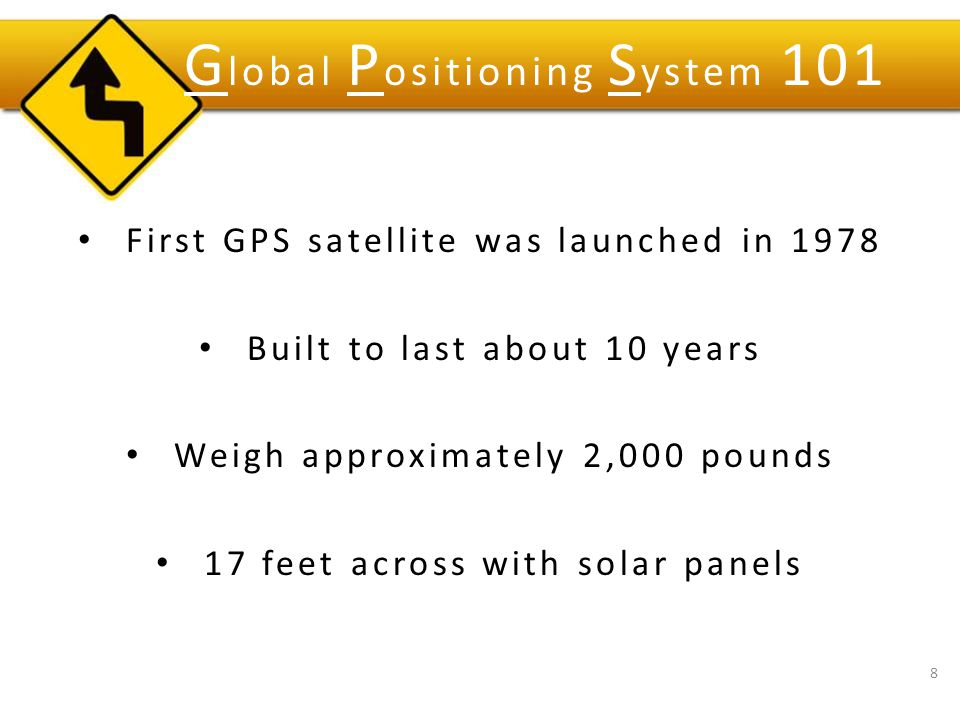 First GPS satellite was launched in 1978 Built to last about 10 years Weigh approximately 2,000 pounds 17 feet across with solar panels 8 G lobal P ositioning S ystem 101