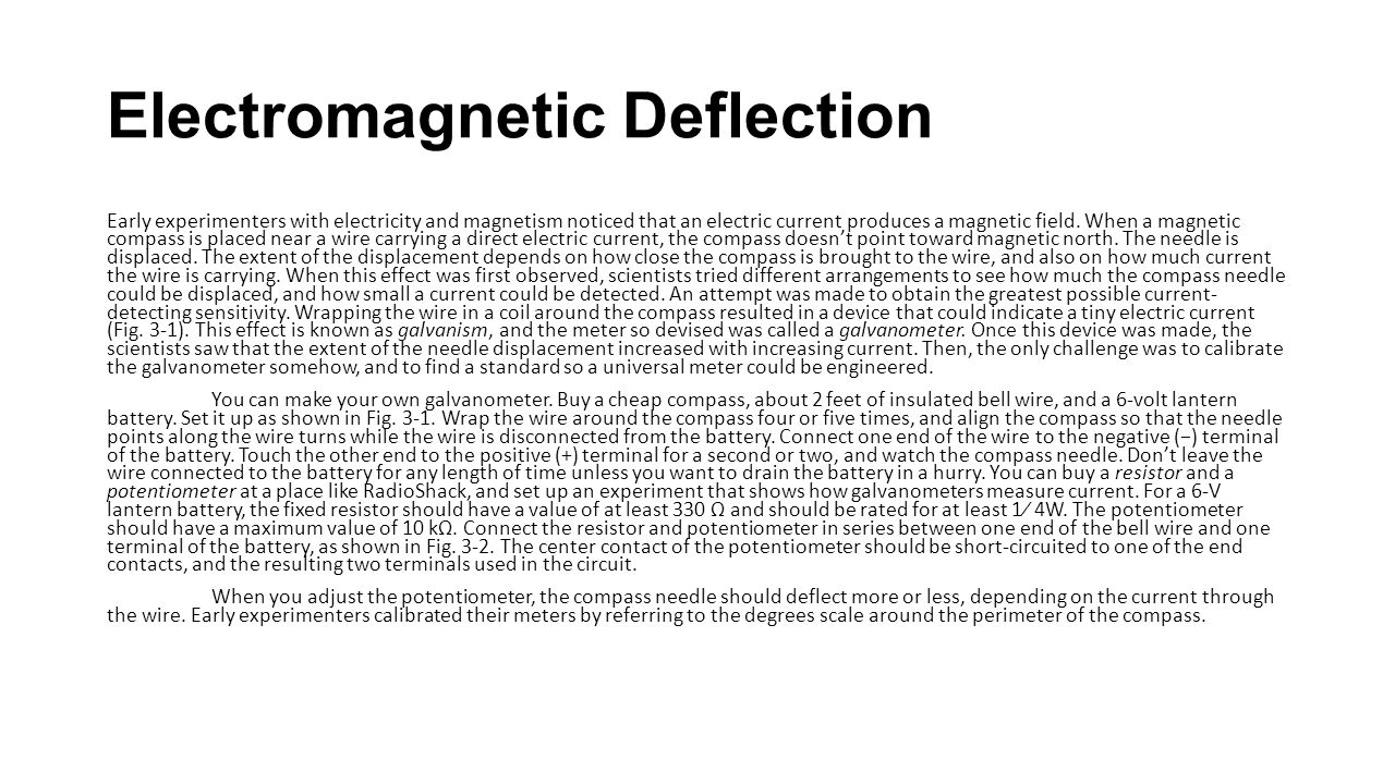 Electromagnetic Deflection Early experimenters with electricity and magnetism noticed that an electric current produces a magnetic field. When a magne