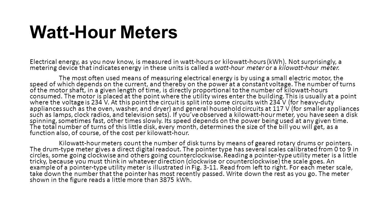 Watt-Hour Meters Electrical energy, as you now know, is measured in watt-hours or kilowatt-hours (kWh). Not surprisingly, a metering device that indic