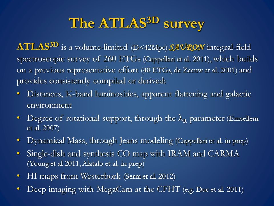 The ATLAS 3D survey ATLAS 3D is a volume-limited (D<42Mpc) SAURON integral-field spectroscopic survey of 260 ETGs (Cappellari et al.