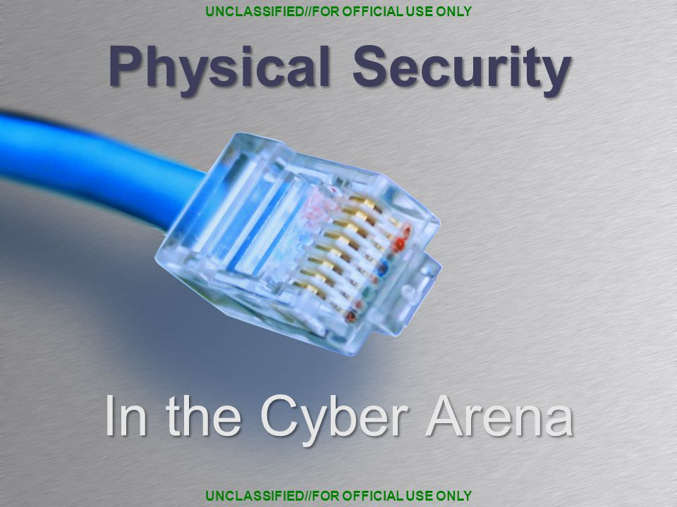 Physical Security In the Cyber Arena UNCLASSIFIED//FOR OFFICIAL USE ONLY