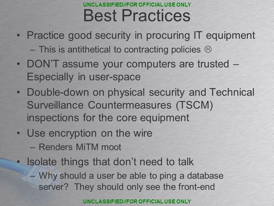 Best Practices Practice good security in procuring IT equipment –This is antithetical to contracting policies  DON'T assume your computers are trusted – Especially in user-space Double-down on physical security and Technical Surveillance Countermeasures (TSCM) inspections for the core equipment Use encryption on the wire –Renders MiTM moot Isolate things that don't need to talk –Why should a user be able to ping a database server.