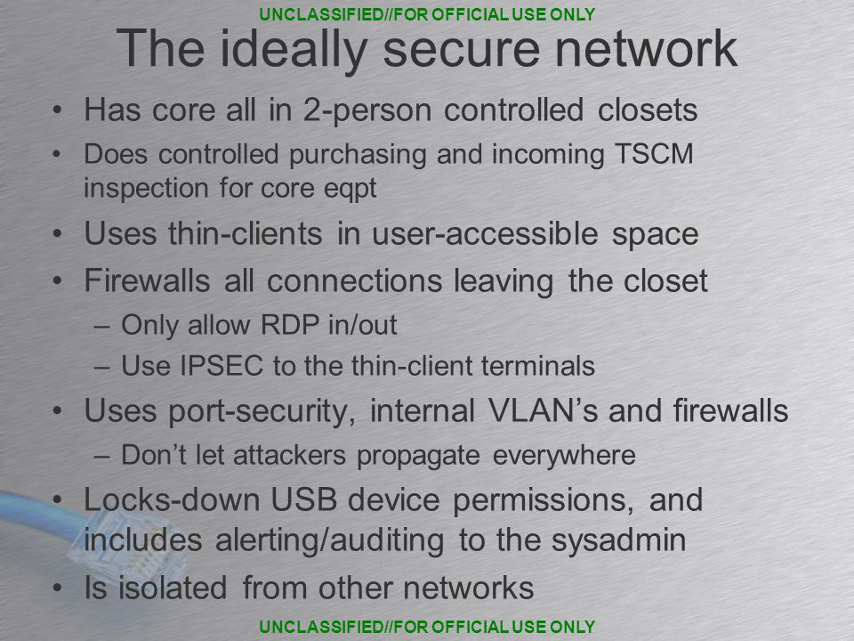 The ideally secure network Has core all in 2-person controlled closets Does controlled purchasing and incoming TSCM inspection for core eqpt Uses thin-clients in user-accessible space Firewalls all connections leaving the closet –Only allow RDP in/out –Use IPSEC to the thin-client terminals Uses port-security, internal VLAN's and firewalls –Don't let attackers propagate everywhere Locks-down USB device permissions, and includes alerting/auditing to the sysadmin Is isolated from other networks UNCLASSIFIED//FOR OFFICIAL USE ONLY