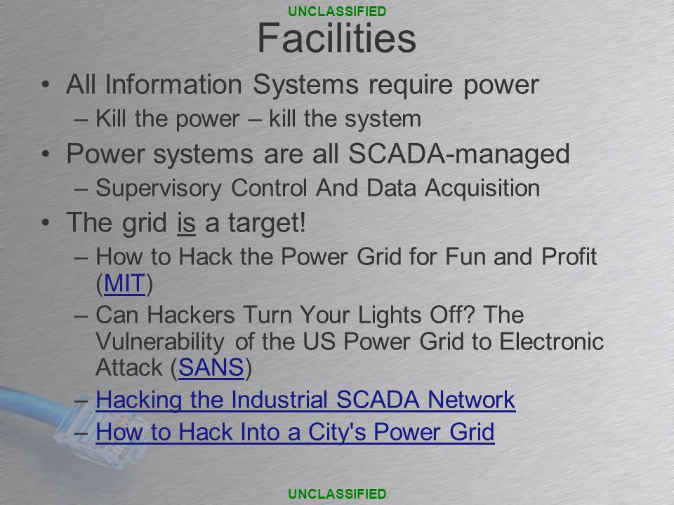 Facilities All Information Systems require power –Kill the power – kill the system Power systems are all SCADA-managed –Supervisory Control And Data Acquisition The grid is a target.