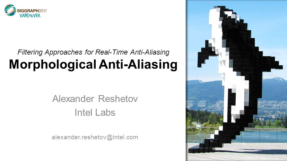 Filtering Approaches for Real-Time Anti-Aliasing Morphological Anti-Aliasing Alexander Reshetov Intel Labs alexander.reshetov@intel.com