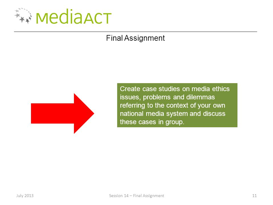 July 2013Session 14 – Final Assignment11 Final Assignment Create case studies on media ethics issues, problems and dilemmas referring to the context o