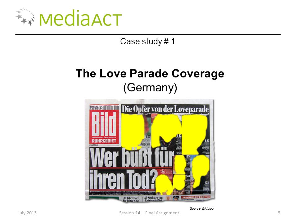 July 2013Session 14 – Final Assignment3 Case study # 1 The Love Parade Coverage (Germany) Source: Bildblog