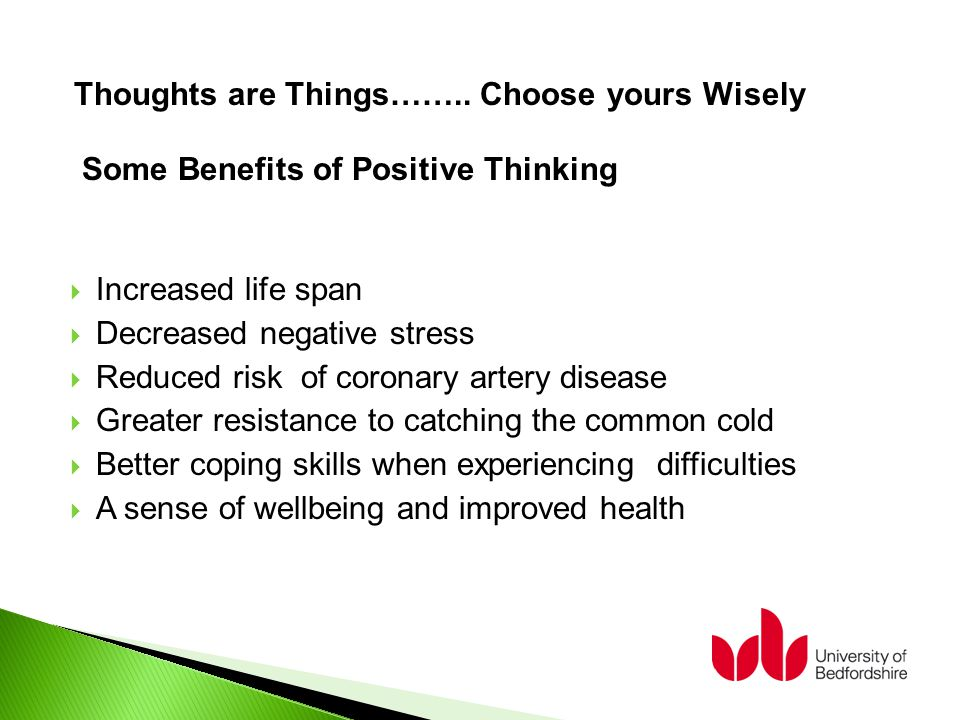  Increased life span  Decreased negative stress  Reduced risk of coronary artery disease  Greater resistance to catching the common cold  Better coping skills when experiencing difficulties  A sense of wellbeing and improved health Some Benefits of Positive Thinking Thoughts are Things……..