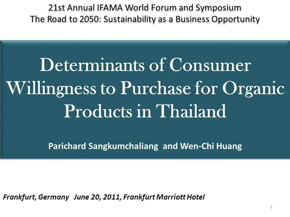 Determinants of Consumer Willingness to Purchase for Organic Products in Thailand Parichard Sangkumchaliang and Wen-Chi Huang 21st Annual IFAMA World Forum and Symposium The Road to 2050: Sustainability as a Business Opportunity 21st Annual IFAMA World Forum and Symposium The Road to 2050: Sustainability as a Business Opportunity Frankfurt, Germany June 20, 2011, Frankfurt Marriott Hotel 1