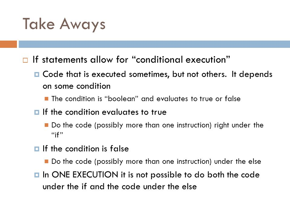 Take Aways  If statements allow for conditional execution  Code that is executed sometimes, but not others.