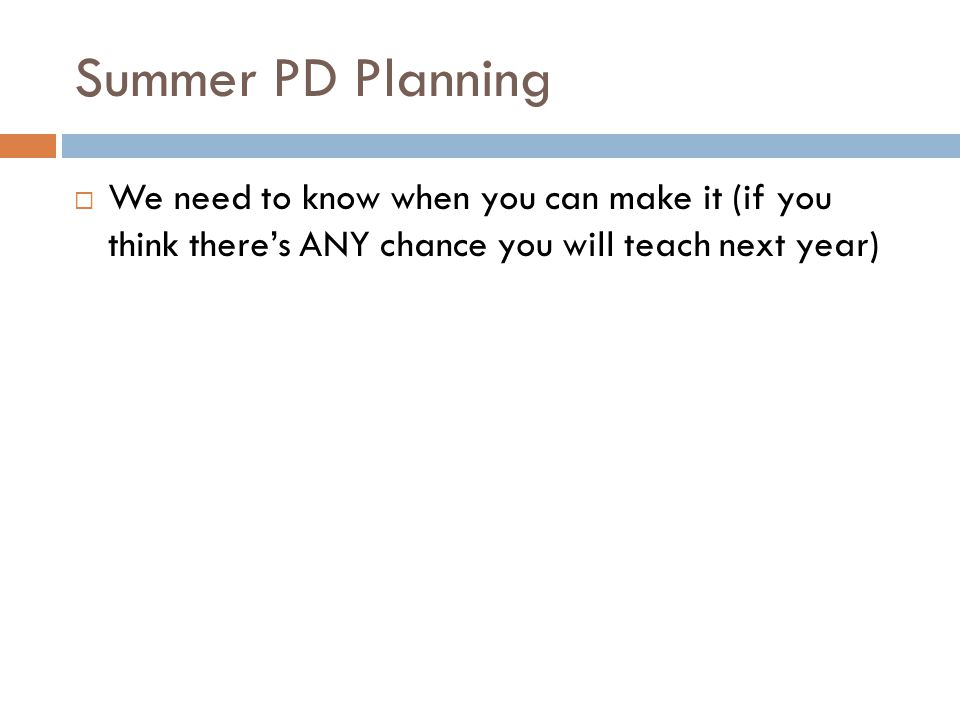 Summer PD Planning  We need to know when you can make it (if you think there's ANY chance you will teach next year)