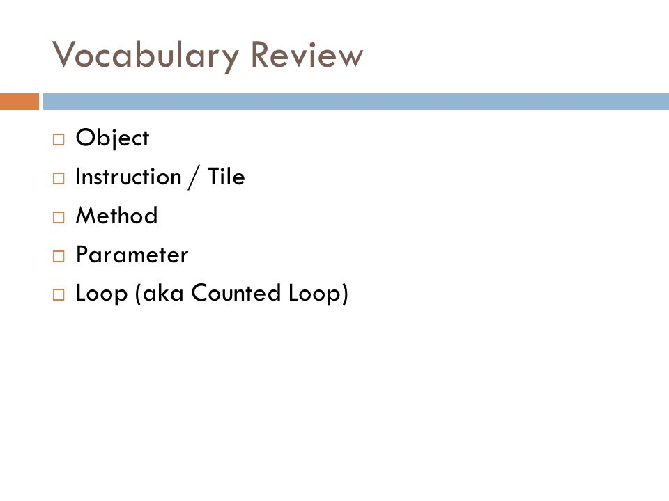 Vocabulary Review  Object  Instruction / Tile  Method  Parameter  Loop (aka Counted Loop)