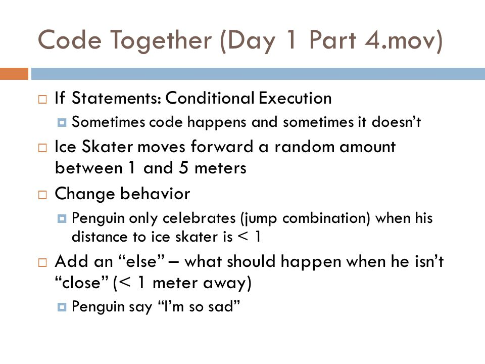 Code Together (Day 1 Part 4.mov)  If Statements: Conditional Execution  Sometimes code happens and sometimes it doesn't  Ice Skater moves forward a random amount between 1 and 5 meters  Change behavior  Penguin only celebrates (jump combination) when his distance to ice skater is < 1  Add an else – what should happen when he isn't close (< 1 meter away)  Penguin say I'm so sad