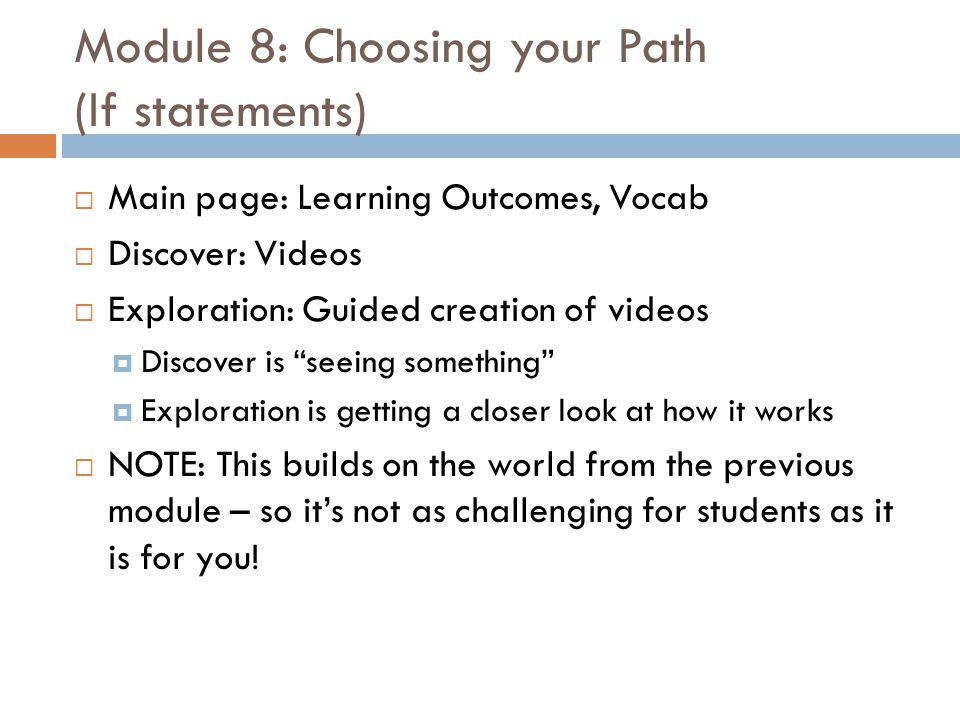 Module 8: Choosing your Path (If statements)  Main page: Learning Outcomes, Vocab  Discover: Videos  Exploration: Guided creation of videos  Discover is seeing something  Exploration is getting a closer look at how it works  NOTE: This builds on the world from the previous module – so it's not as challenging for students as it is for you!