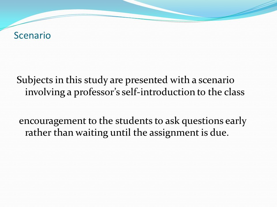 Scenario Subjects in this study are presented with a scenario involving a professor's self-introduction to the class encouragement to the students to ask questions early rather than waiting until the assignment is due.