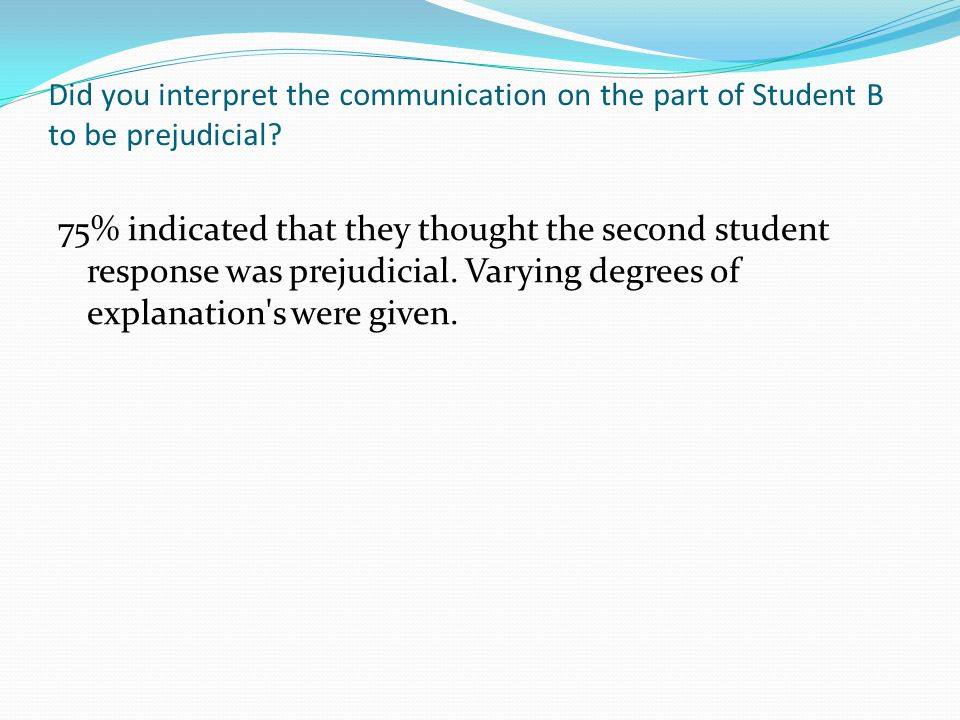Did you interpret the communication on the part of Student B to be prejudicial.